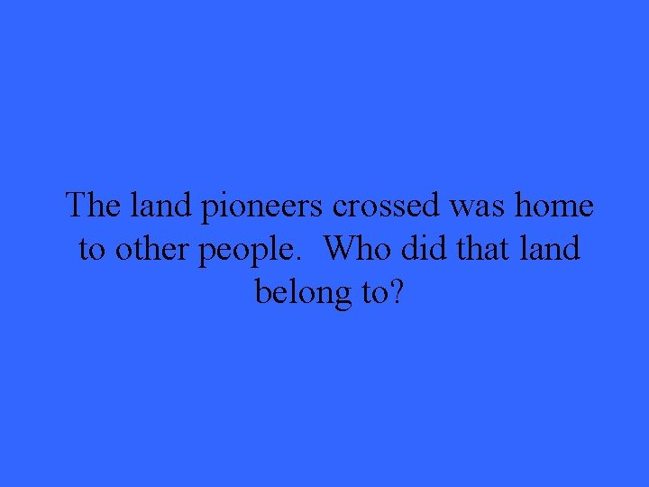 The land pioneers crossed was home to other people. Who did that land belong