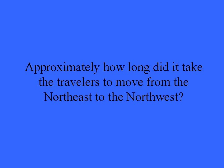 Approximately how long did it take the travelers to move from the Northeast to