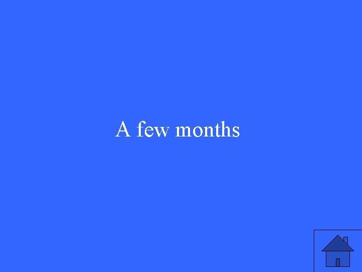 A few months