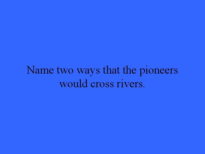 Name two ways that the pioneers would cross rivers.