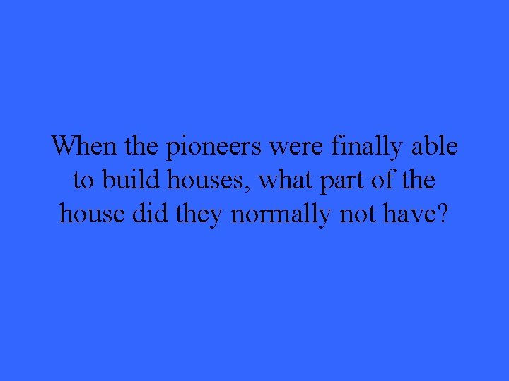 When the pioneers were finally able to build houses, what part of the house