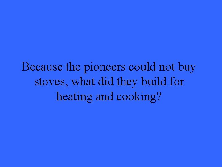 Because the pioneers could not buy stoves, what did they build for heating and