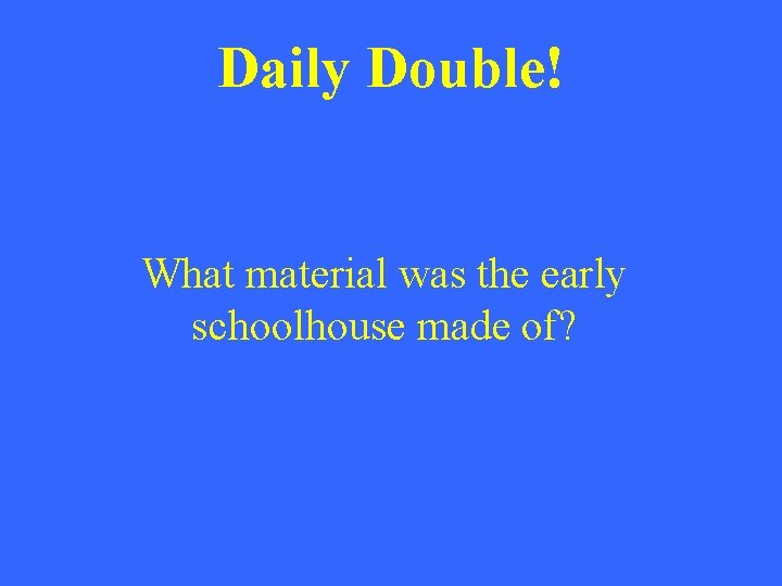 Daily Double! What material was the early schoolhouse made of?
