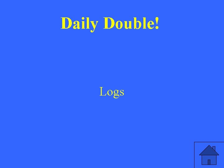 Daily Double! Logs
