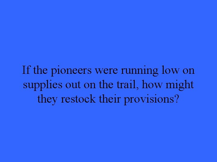 If the pioneers were running low on supplies out on the trail, how might