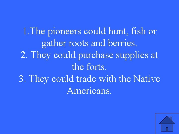 1. The pioneers could hunt, fish or gather roots and berries. 2. They could