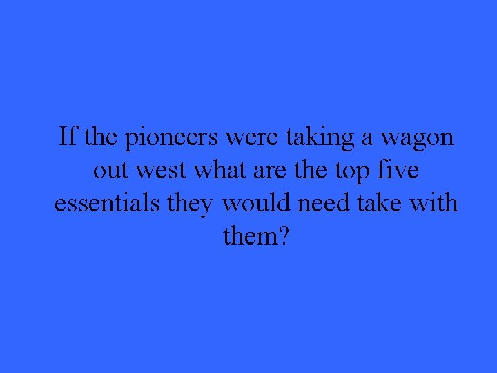 If the pioneers were taking a wagon out west what are the top five