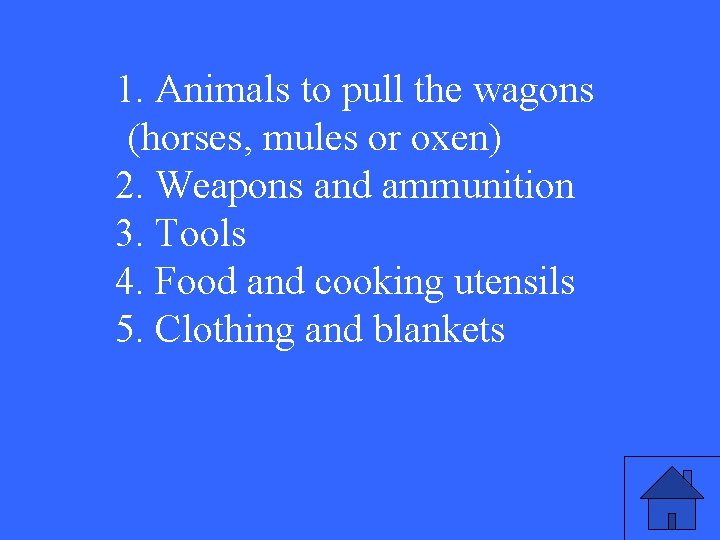 1. Animals to pull the wagons (horses, mules or oxen) 2. Weapons and ammunition
