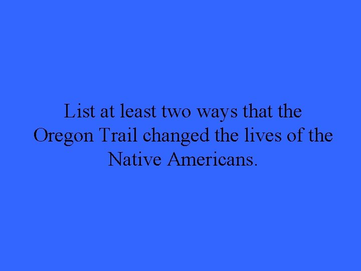 List at least two ways that the Oregon Trail changed the lives of the