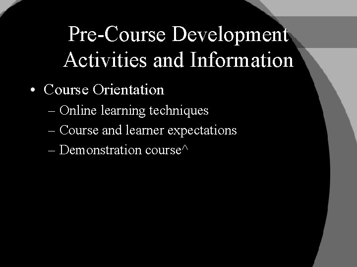 Pre-Course Development Activities and Information • Course Orientation – Online learning techniques – Course