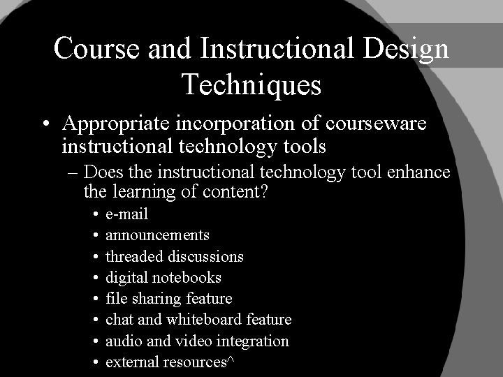 Course and Instructional Design Techniques • Appropriate incorporation of courseware instructional technology tools –