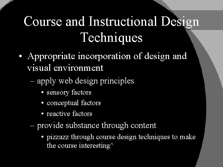 Course and Instructional Design Techniques • Appropriate incorporation of design and visual environment –