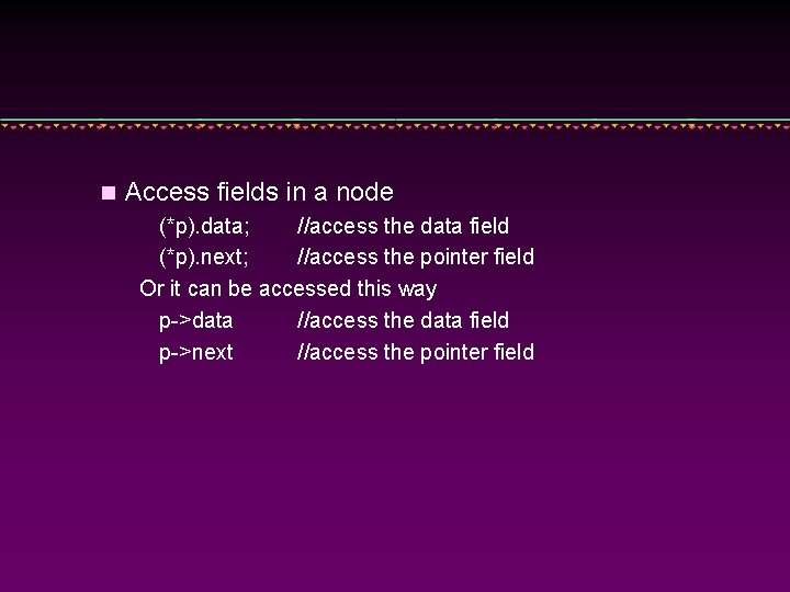 n Access fields in a node (*p). data; //access the data field (*p). next;