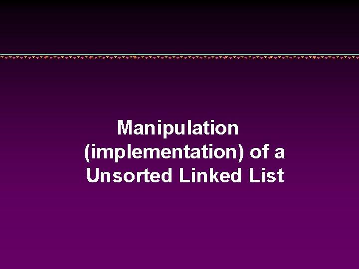 Manipulation (implementation) of a Unsorted Linked List