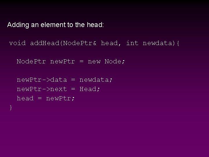 Adding an element to the head: void add. Head(Node. Ptr& head, int newdata){ Node.