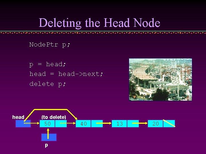 Deleting the Head Node. Ptr p; p = head; head = head->next; delete p;