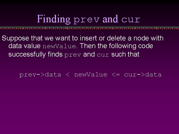 Finding prev and cur Suppose that we want to insert or delete a node