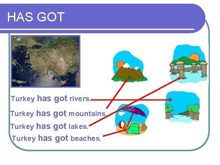 HAS GOT Turkey has got rivers. Turkey has got mountains. Turkey has got lakes.