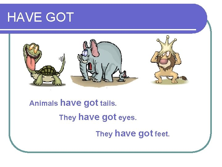HAVE GOT Animals have got tails. They have got eyes. They have got feet.