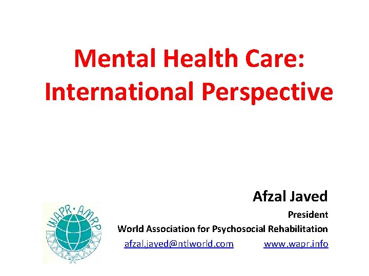 Mental Health Care: International Perspective Afzal Javed President World Association for Psychosocial Rehabilitation afzal.