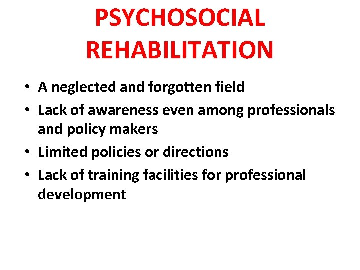 PSYCHOSOCIAL REHABILITATION • A neglected and forgotten field • Lack of awareness even among