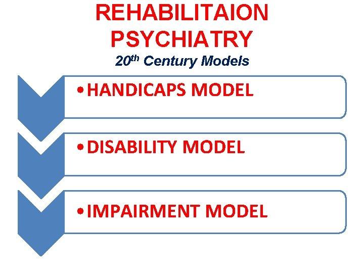 REHABILITAION PSYCHIATRY 20 th Century Models • HANDICAPS MODEL • DISABILITY MODEL • IMPAIRMENT