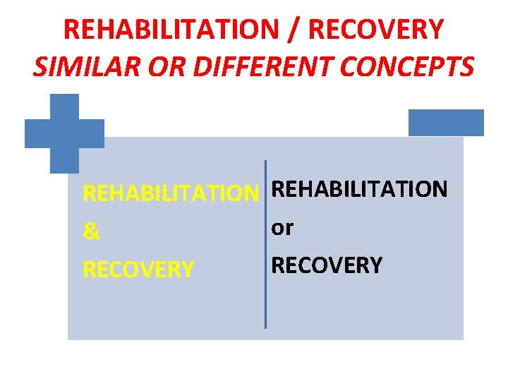 REHABILITATION / RECOVERY SIMILAR OR DIFFERENT CONCEPTS REHABILITATION or & RECOVERY