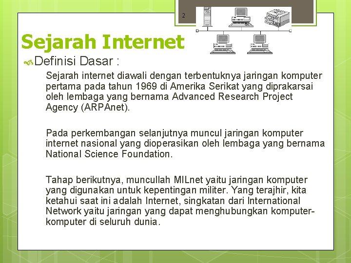 2 Sejarah Internet Definisi Dasar : Sejarah internet diawali dengan terbentuknya jaringan komputer pertama