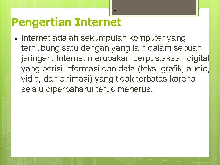 3 Pengertian Internet · Internet adalah sekumpulan komputer yang terhubung satu dengan yang lain