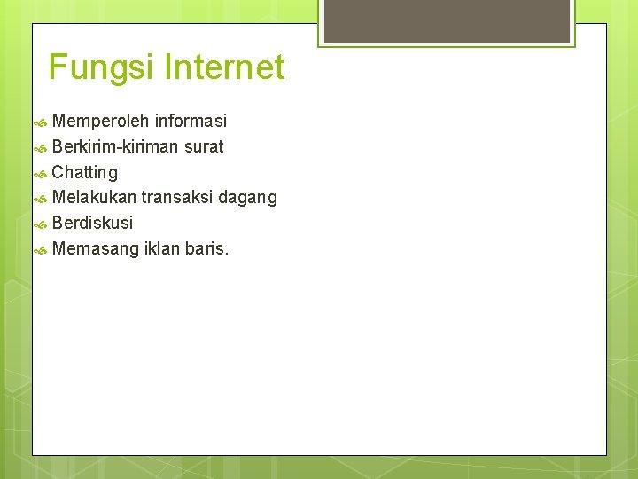 Fungsi Internet Memperoleh informasi Berkirim-kiriman surat Chatting Melakukan transaksi dagang Berdiskusi Memasang iklan baris.