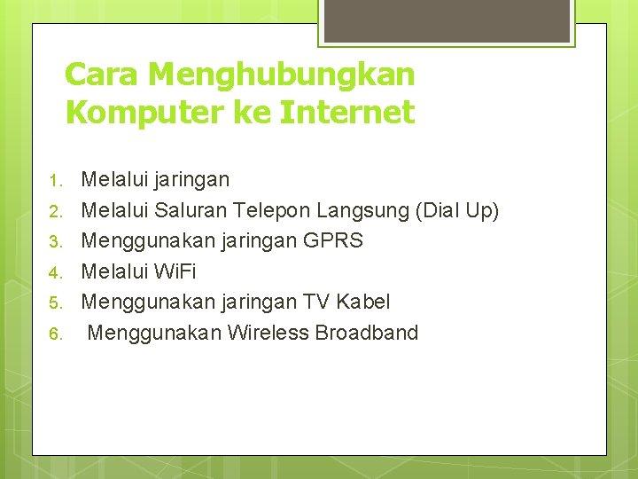 Cara Menghubungkan Komputer ke Internet 1. 2. 3. 4. 5. 6. Melalui jaringan Melalui