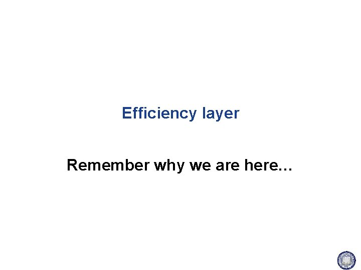 Efficiency layer Remember why we are here…