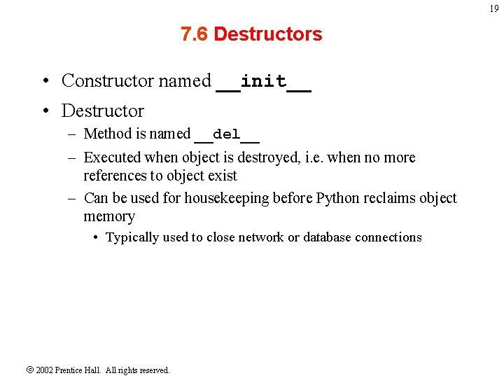 19 7. 6 Destructors • Constructor named __init__ • Destructor – Method is named