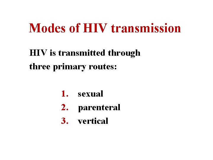 Modes of HIV transmission HIV is transmitted through three primary routes: 1. sexual 2.