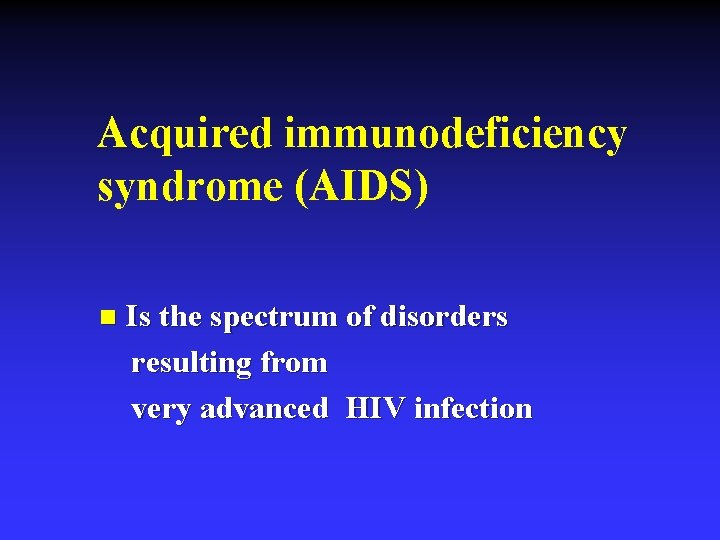 Acquired immunodeficiency syndrome (AIDS) n Is the spectrum of disorders resulting from very advanced