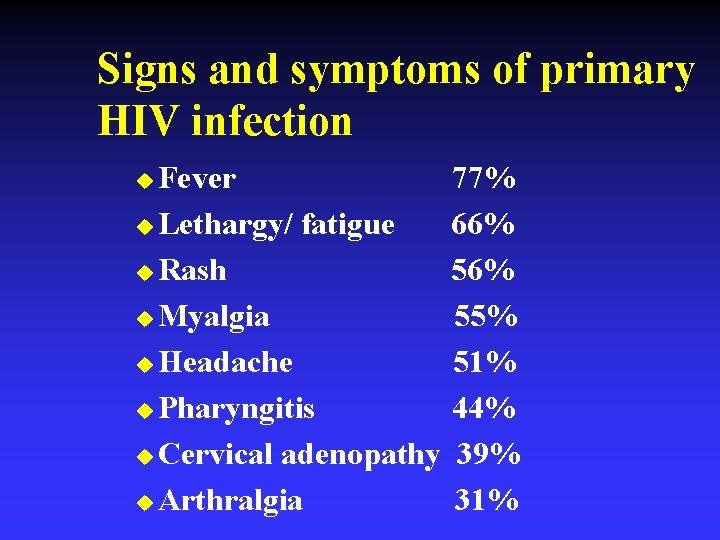 Signs and symptoms of primary HIV infection Fever u Lethargy/ fatigue u Rash u