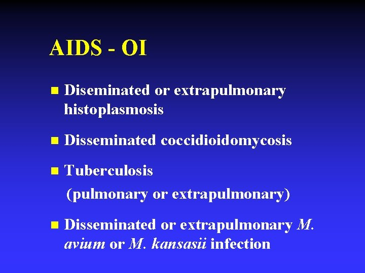 AIDS - OI n Diseminated or extrapulmonary histoplasmosis n Disseminated coccidioidomycosis n Tuberculosis (pulmonary