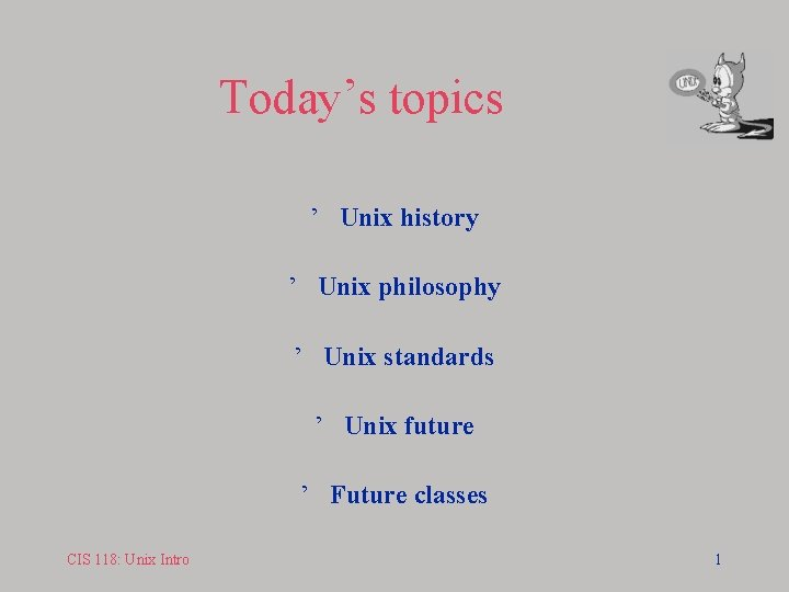 Today's topics ' Unix history ' Unix philosophy ' Unix standards ' Unix future
