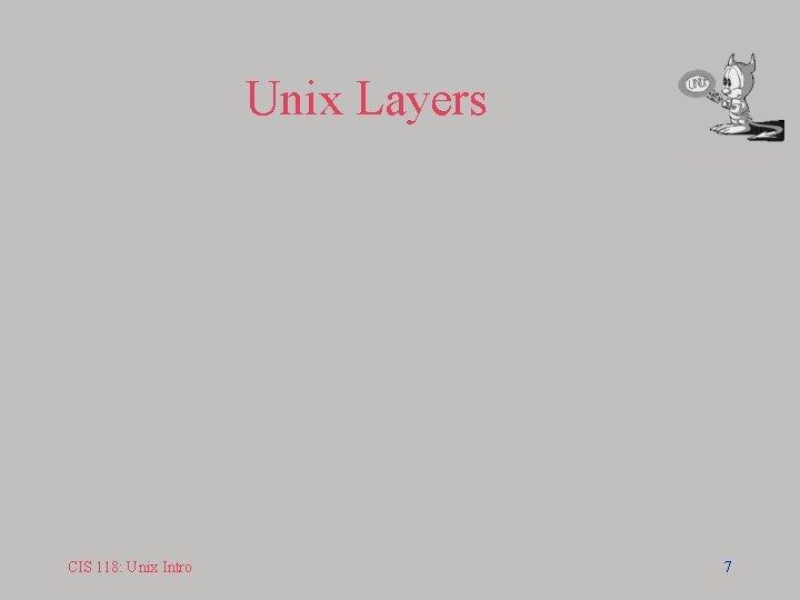 Unix Layers CIS 118: Unix Intro 7