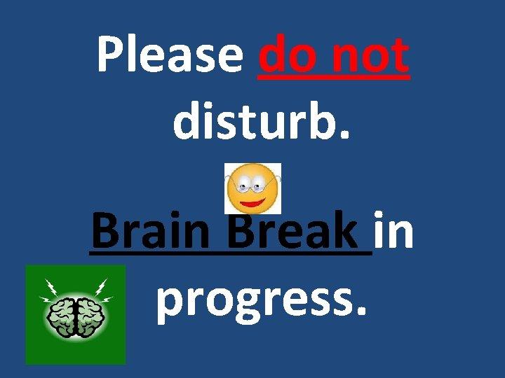 Please do not disturb. Brain Break in progress.