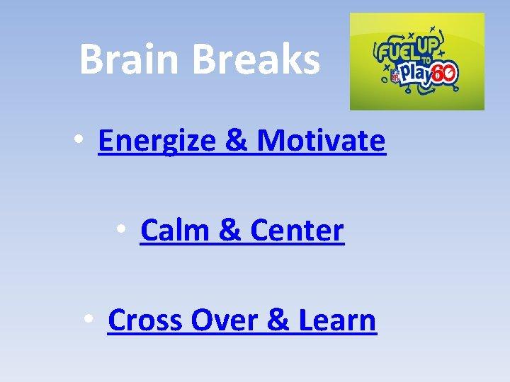 Brain Breaks • Energize & Motivate • Calm & Center • Cross Over &