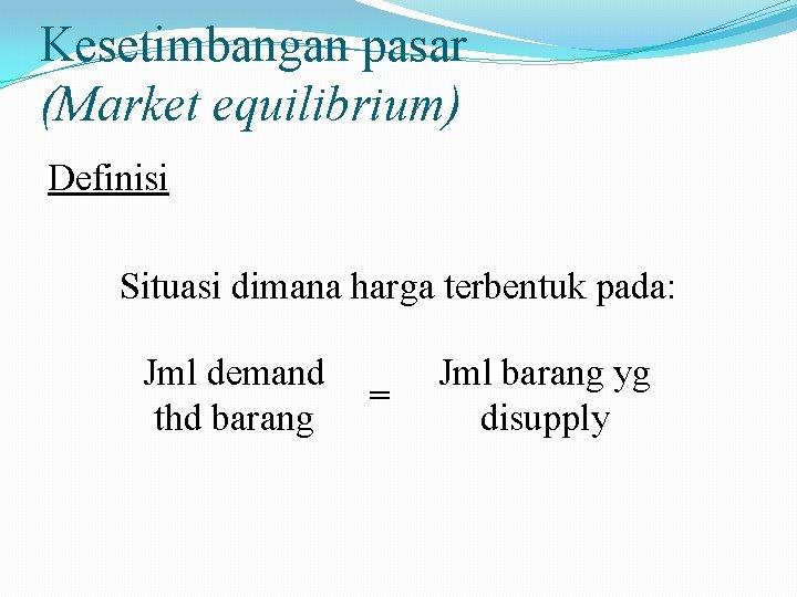 Kesetimbangan pasar (Market equilibrium) Definisi Situasi dimana harga terbentuk pada: Jml demand thd barang