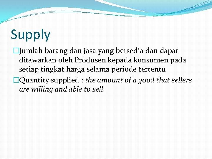 Supply �Jumlah barang dan jasa yang bersedia dan dapat ditawarkan oleh Produsen kepada konsumen