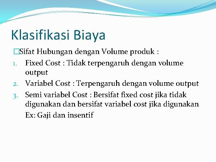 Klasifikasi Biaya �Sifat Hubungan dengan Volume produk : 1. Fixed Cost : Tidak terpengaruh