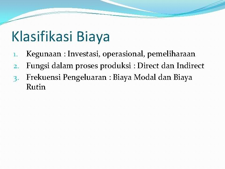 Klasifikasi Biaya 1. Kegunaan : Investasi, operasional, pemeliharaan 2. Fungsi dalam proses produksi :