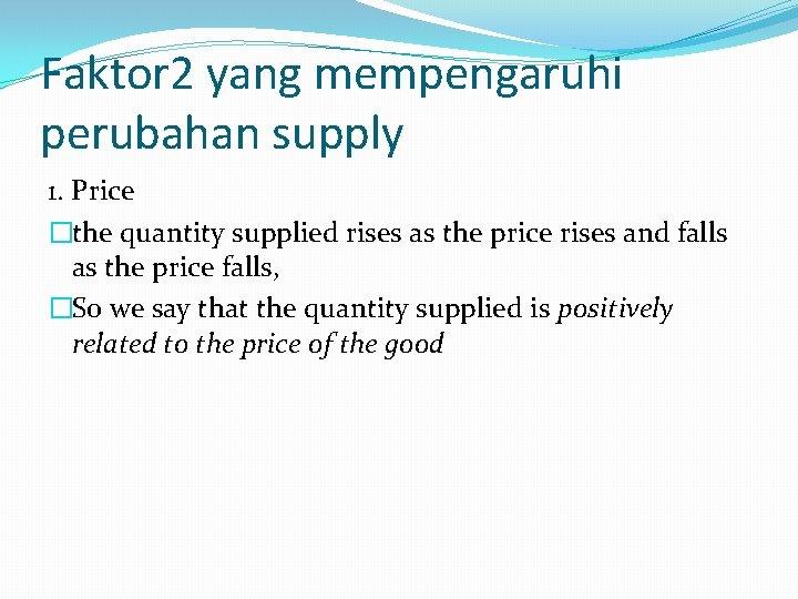 Faktor 2 yang mempengaruhi perubahan supply 1. Price �the quantity supplied rises as the