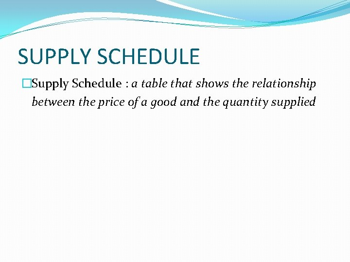 SUPPLY SCHEDULE �Supply Schedule : a table that shows the relationship between the price