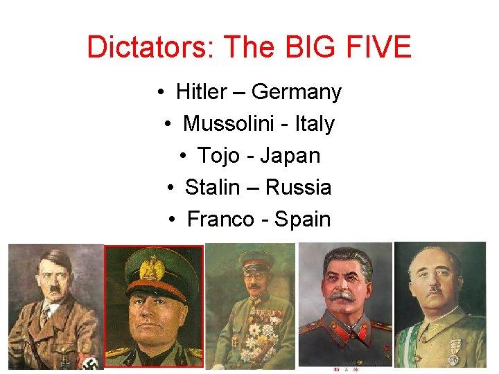 Dictators: The BIG FIVE • Hitler – Germany • Mussolini - Italy • Tojo