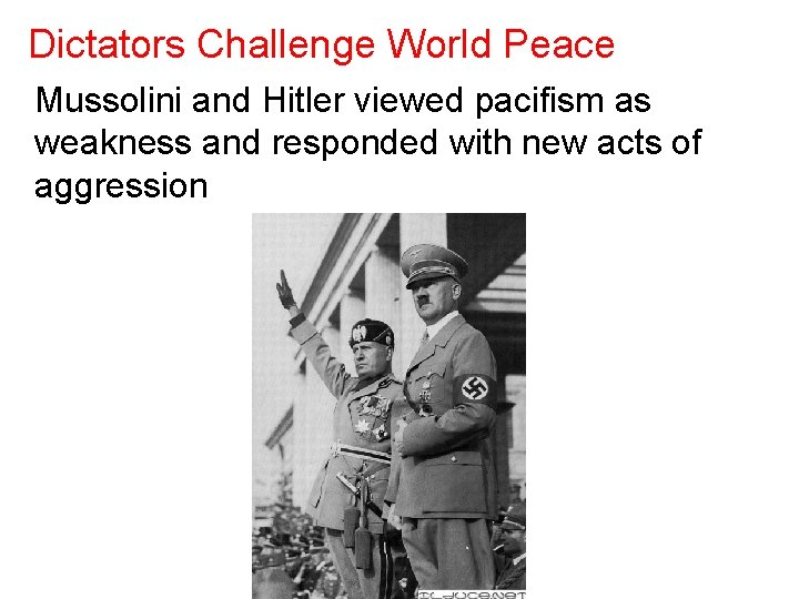Dictators Challenge World Peace Mussolini and Hitler viewed pacifism as weakness and responded with