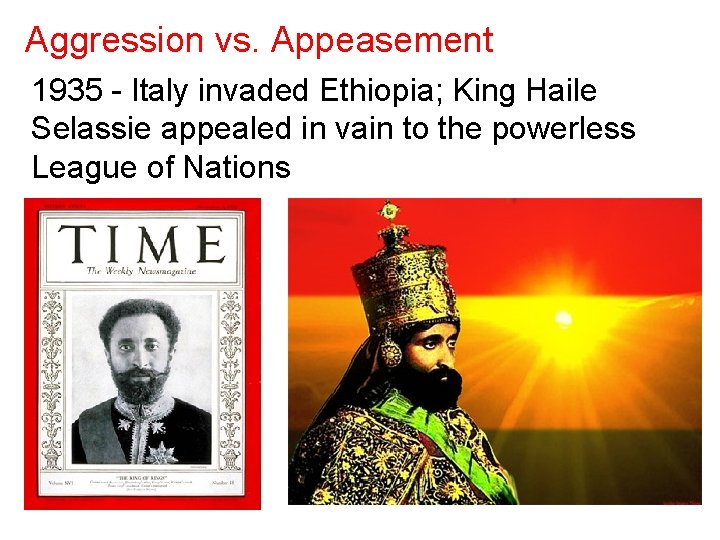 Aggression vs. Appeasement 1935 - Italy invaded Ethiopia; King Haile Selassie appealed in vain